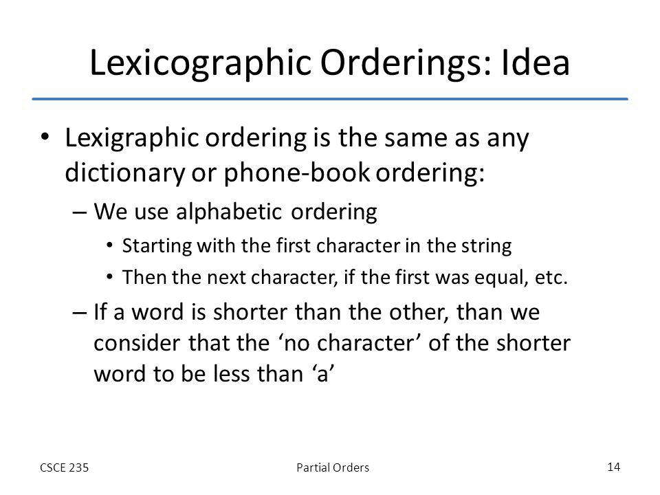 Partial OrdersCSCE 235 14 Lexicographic Orderings: Idea Lexigraphic ordering is the same as any dictionary or phone-book ordering: – We use alphabetic ordering Starting with the first character in the string Then the next character, if the first was equal, etc.