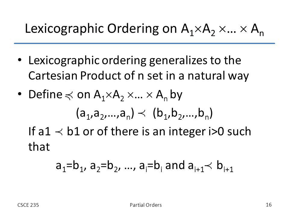 Partial OrdersCSCE 235 16 Lexicographic Ordering on A 1 A 2 … A n Lexicographic ordering generalizes to the Cartesian Product of n set in a natural wa