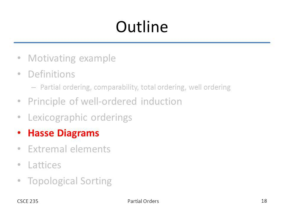 Partial OrdersCSCE 235 18 Outline Motivating example Definitions – Partial ordering, comparability, total ordering, well ordering Principle of well-or