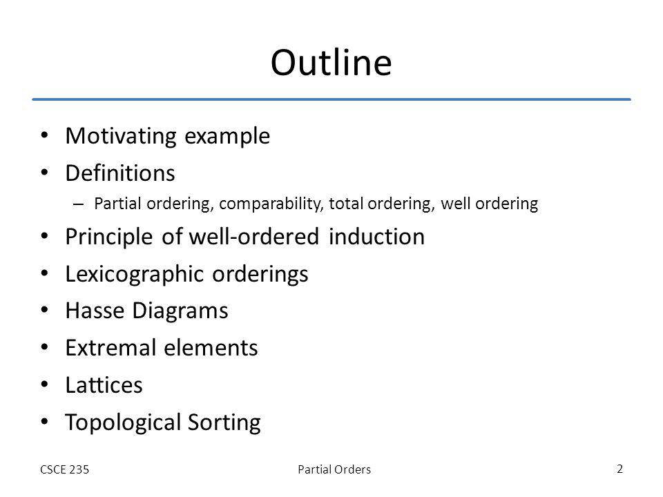 Partial OrdersCSCE 235 2 Outline Motivating example Definitions – Partial ordering, comparability, total ordering, well ordering Principle of well-ordered induction Lexicographic orderings Hasse Diagrams Extremal elements Lattices Topological Sorting