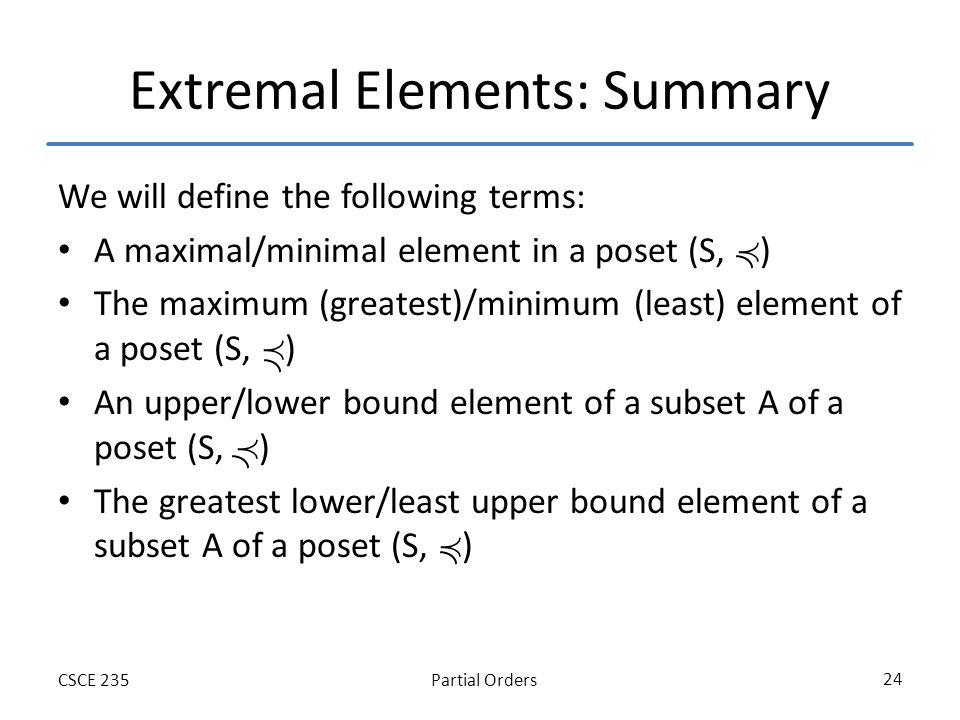 Partial OrdersCSCE 235 24 Extremal Elements: Summary We will define the following terms: A maximal/minimal element in a poset (S, ) The maximum (greatest)/minimum (least) element of a poset (S, ) An upper/lower bound element of a subset A of a poset (S, ) The greatest lower/least upper bound element of a subset A of a poset (S, )