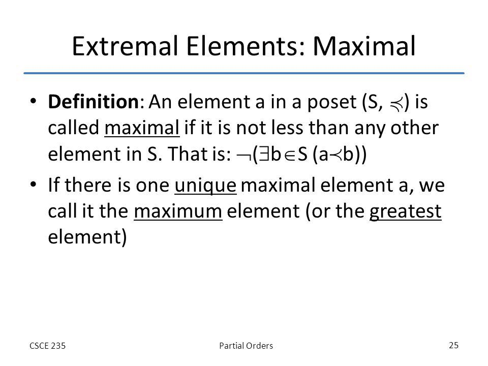 Partial OrdersCSCE 235 25 Extremal Elements: Maximal Definition: An element a in a poset (S, ) is called maximal if it is not less than any other elem