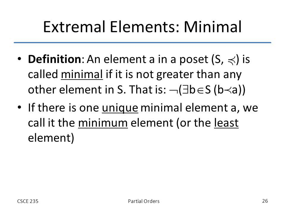 Partial OrdersCSCE 235 26 Extremal Elements: Minimal Definition: An element a in a poset (S, ) is called minimal if it is not greater than any other element in S.