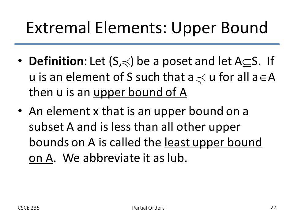 Partial OrdersCSCE 235 27 Extremal Elements: Upper Bound Definition: Let (S, ) be a poset and let A S. If u is an element of S such that a u for all a