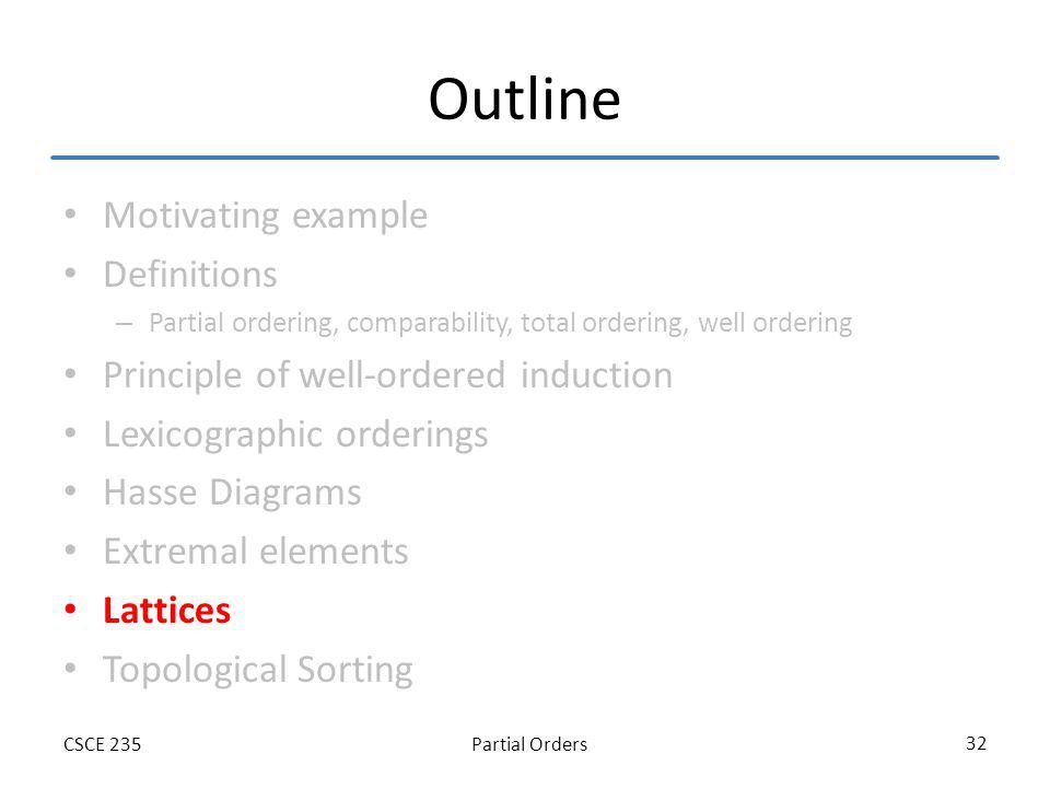 Partial OrdersCSCE 235 32 Outline Motivating example Definitions – Partial ordering, comparability, total ordering, well ordering Principle of well-or