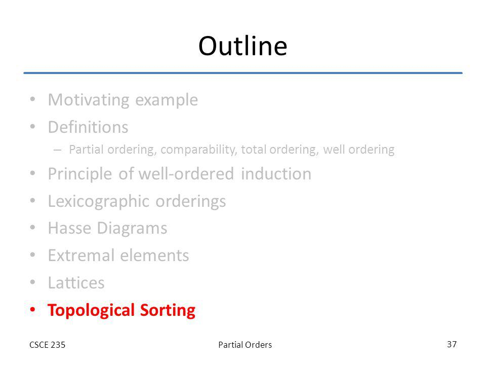 Partial OrdersCSCE 235 37 Outline Motivating example Definitions – Partial ordering, comparability, total ordering, well ordering Principle of well-ordered induction Lexicographic orderings Hasse Diagrams Extremal elements Lattices Topological Sorting
