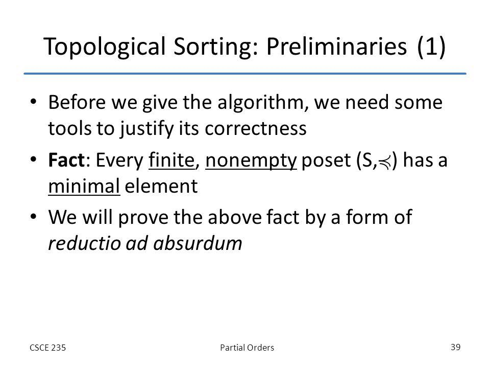 Partial OrdersCSCE 235 39 Topological Sorting: Preliminaries (1) Before we give the algorithm, we need some tools to justify its correctness Fact: Every finite, nonempty poset (S, ) has a minimal element We will prove the above fact by a form of reductio ad absurdum
