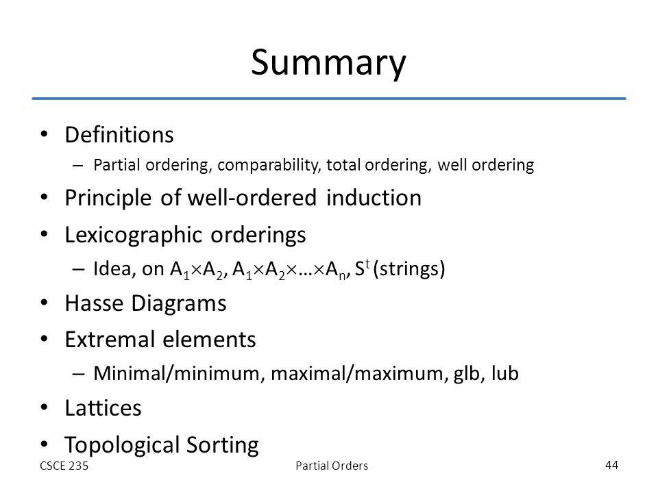 Partial OrdersCSCE 235 44 Summary Definitions – Partial ordering, comparability, total ordering, well ordering Principle of well-ordered induction Lex
