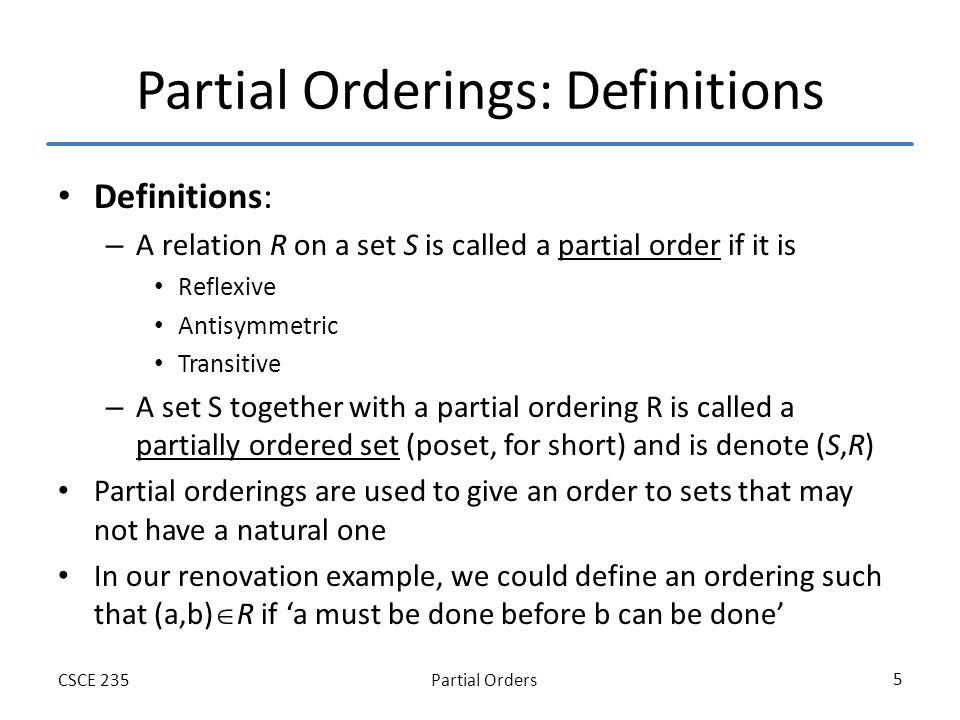 Partial OrdersCSCE 235 16 Lexicographic Ordering on A 1 A 2 … A n Lexicographic ordering generalizes to the Cartesian Product of n set in a natural way Define on A 1 A 2 … A n by (a 1,a 2,…,a n ) (b 1,b 2,…,b n ) If a1 b1 or of there is an integer i>0 such that a 1 =b 1, a 2 =b 2, …, a i =b i and a i+1 b i+1