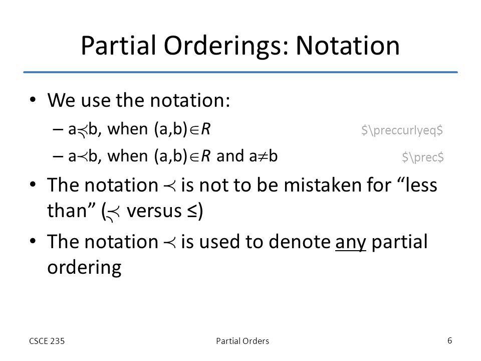 Partial OrdersCSCE 235 17 Lexicographic Ordering on Strings Consider the two non-equal strings a 1 a 2 …a m and b 1 b 2 …b n on a poset (S t, ) Let – t=min(n,m) – be the lexicographic ordering on S t a 1 a 2 …a m is less than b 1 b 2 …b n if and only if – (a 1,a 2,…,a t ) (b 1,b 2,…,b t ) or – (a 1,a 2,…,a t )=(b 1,b 2,…,b t ) and m<n