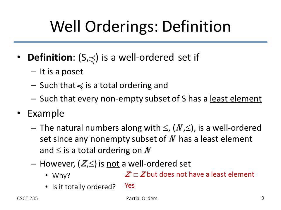 Partial OrdersCSCE 235 9 Well Orderings: Definition Definition: (S, ) is a well-ordered set if – It is a poset – Such that is a total ordering and – Such that every non-empty subset of S has a least element Example – The natural numbers along with, ( N, ), is a well-ordered set since any nonempty subset of N has a least element and is a total ordering on N – However, ( Z, ) is not a well-ordered set Why.