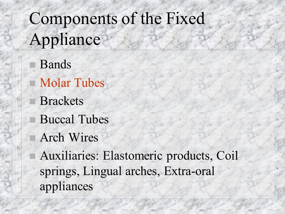 Components of the Fixed Appliance n Bands n Molar Tubes n Brackets n Buccal Tubes n Arch Wires n Auxiliaries: Elastomeric products, Coil springs, Ling