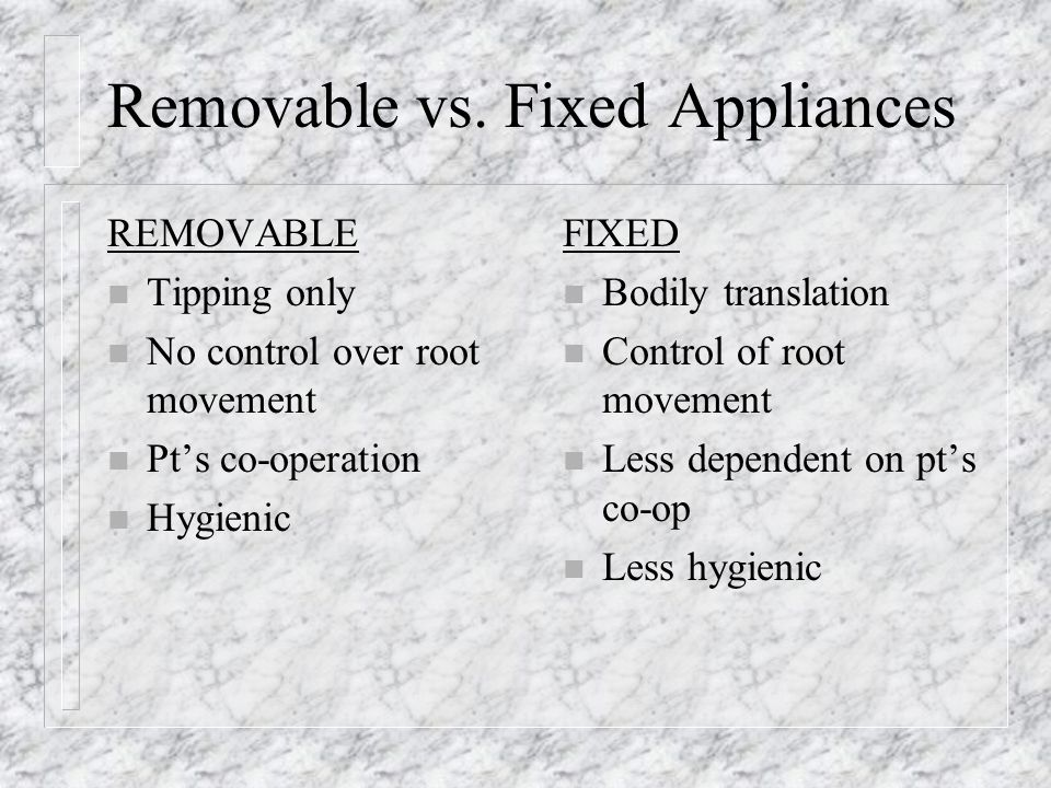 Removable vs. Fixed Appliances REMOVABLE n Tipping only n No control over root movement n Pts co-operation n Hygienic FIXED n Bodily translation n Con