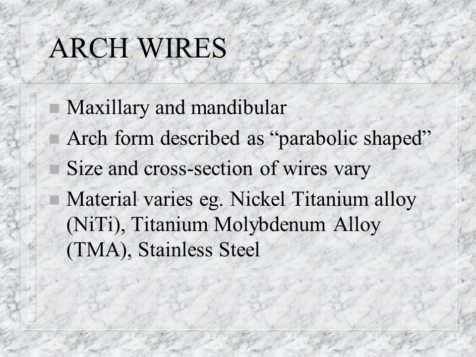 ARCH WIRES n Maxillary and mandibular n Arch form described as parabolic shaped n Size and cross-section of wires vary n Material varies eg. Nickel Ti