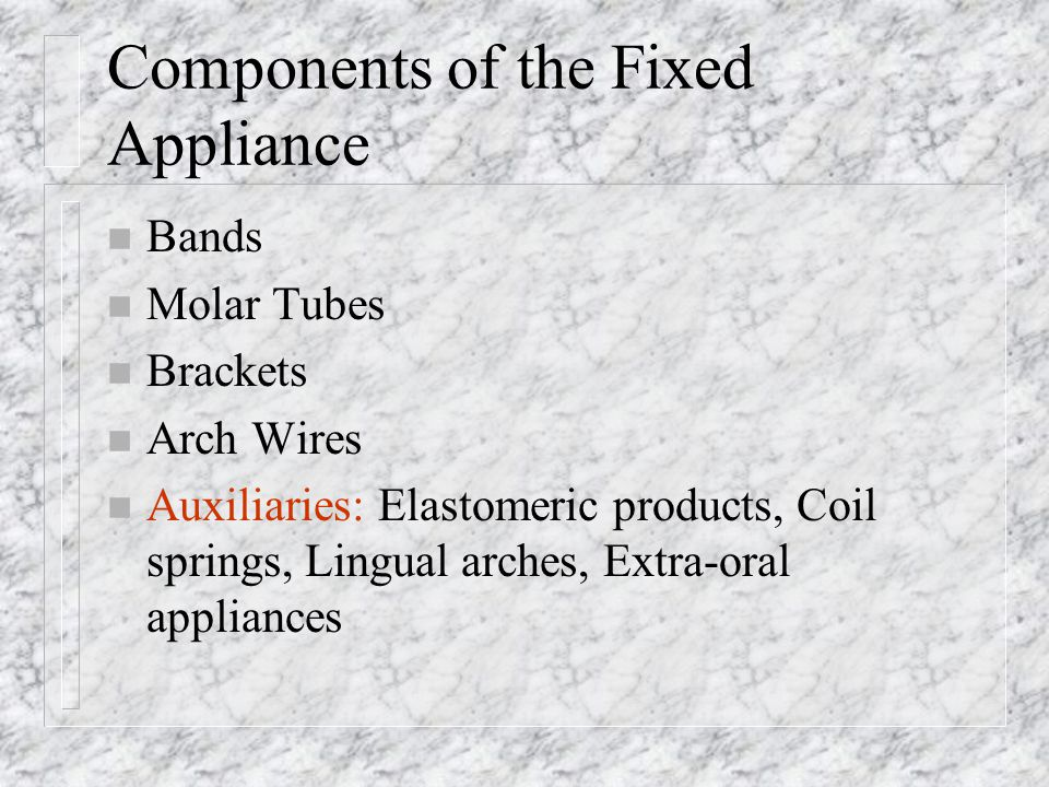 Components of the Fixed Appliance n Bands n Molar Tubes n Brackets n Arch Wires n Auxiliaries: Elastomeric products, Coil springs, Lingual arches, Ext