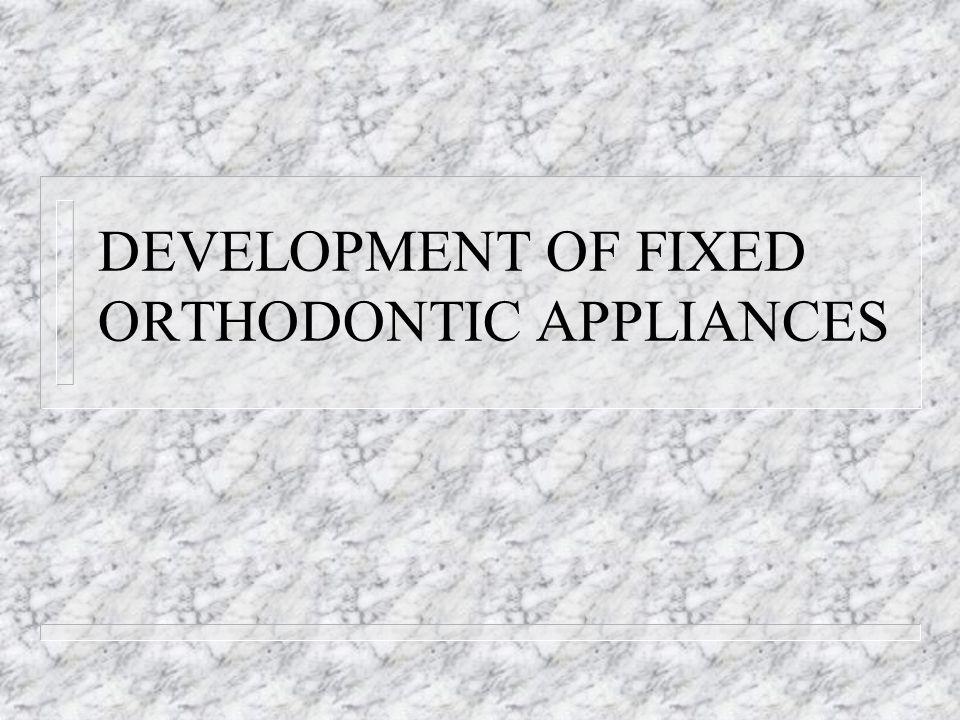 DEVELOPMENT OF FIXED ORTHODONTIC APPLIANCES