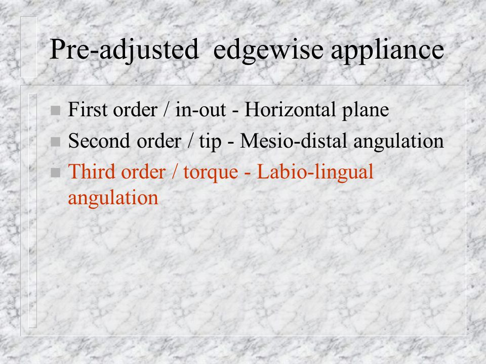 Pre-adjusted edgewise appliance n First order / in-out - Horizontal plane n Second order / tip - Mesio-distal angulation n Third order / torque - Labi