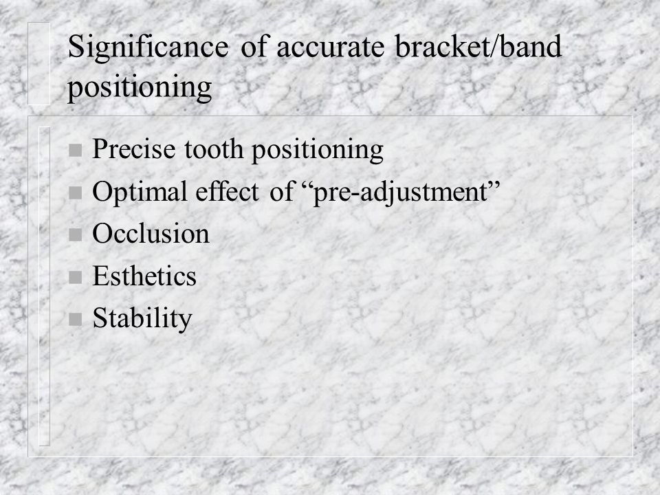 Significance of accurate bracket/band positioning n Precise tooth positioning n Optimal effect of pre-adjustment n Occlusion n Esthetics n Stability