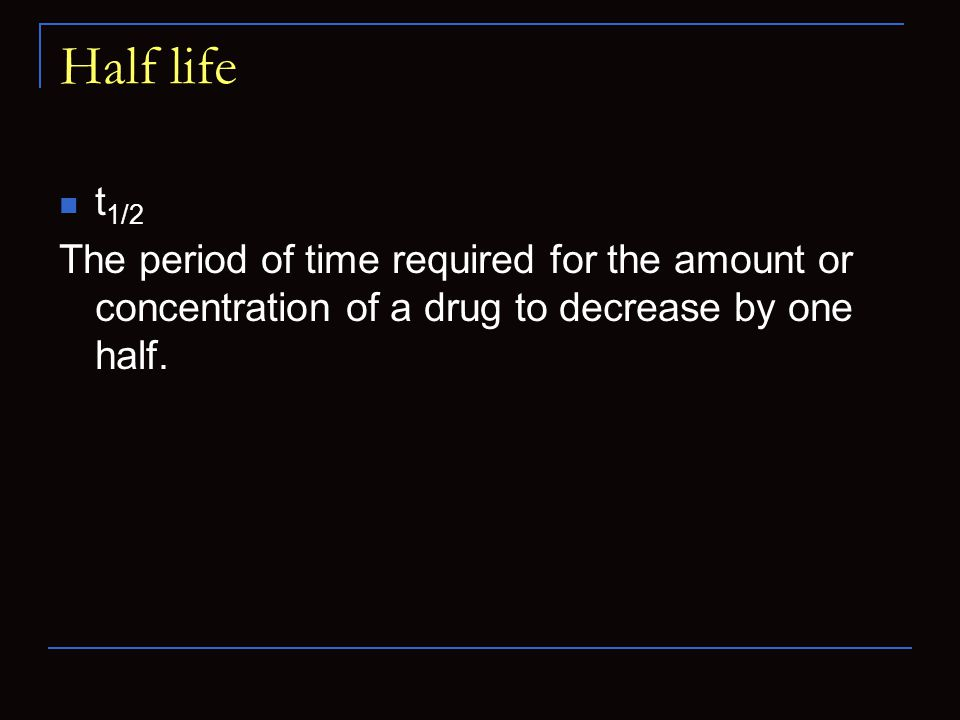 Half life t 1/2 The period of time required for the amount or concentration of a drug to decrease by one half.