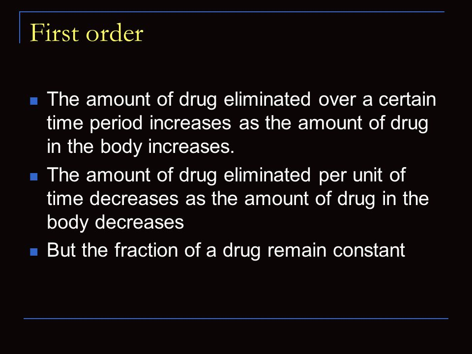 First order The amount of drug eliminated over a certain time period increases as the amount of drug in the body increases. The amount of drug elimina