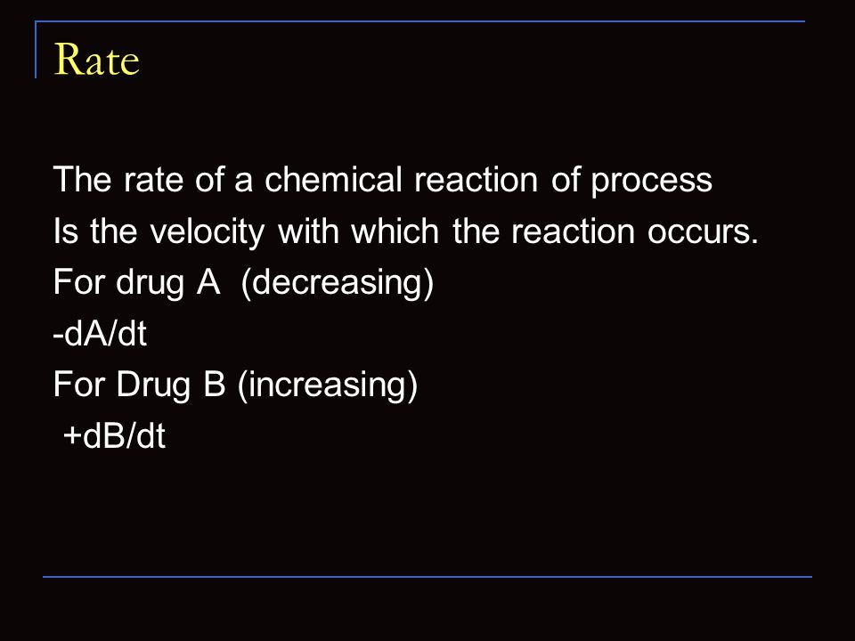Rate The rate of a chemical reaction of process Is the velocity with which the reaction occurs. For drug A (decreasing) -dA/dt For Drug B (increasing)