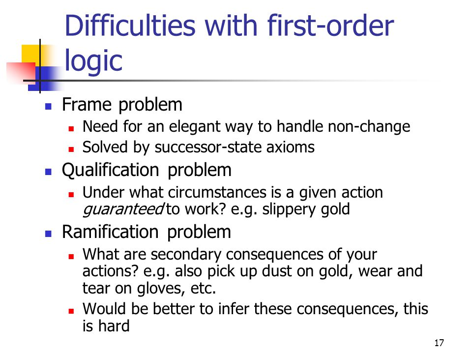 17 Difficulties with first-order logic Frame problem Need for an elegant way to handle non-change Solved by successor-state axioms Qualification probl