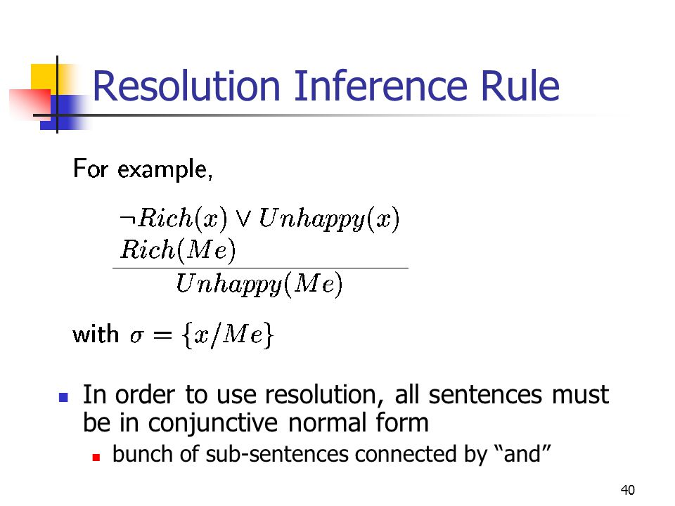 40 Resolution Inference Rule In order to use resolution, all sentences must be in conjunctive normal form bunch of sub-sentences connected by and
