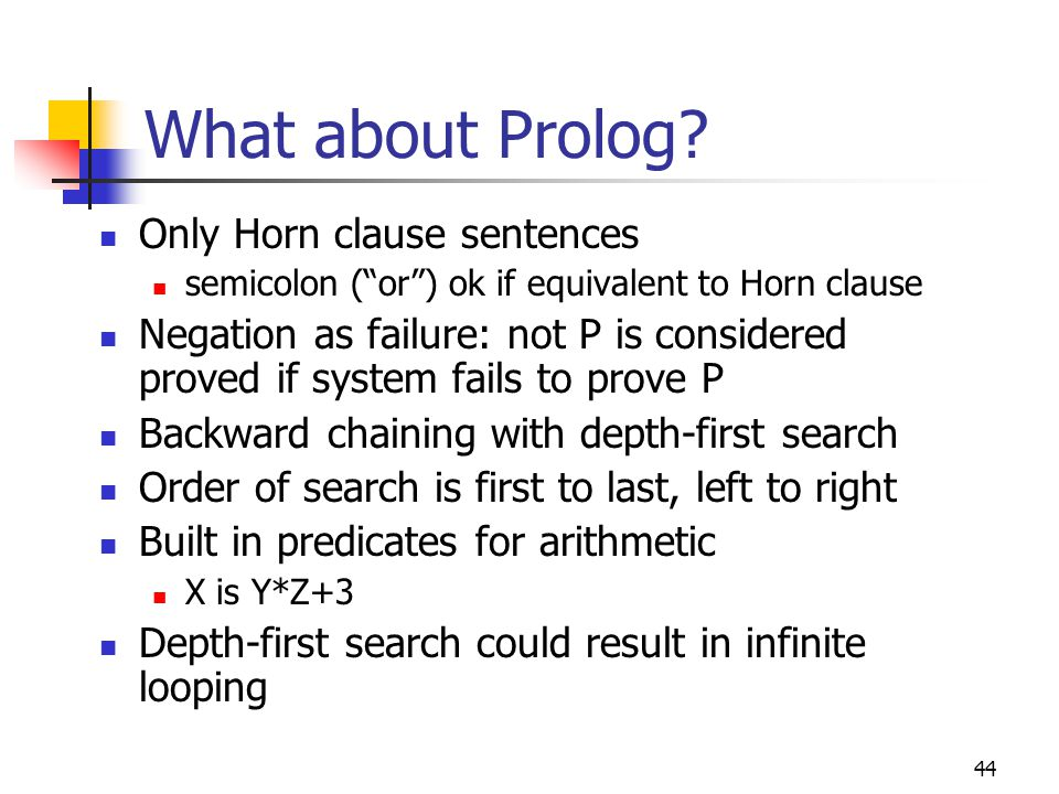 44 What about Prolog? Only Horn clause sentences semicolon (or) ok if equivalent to Horn clause Negation as failure: not P is considered proved if sys
