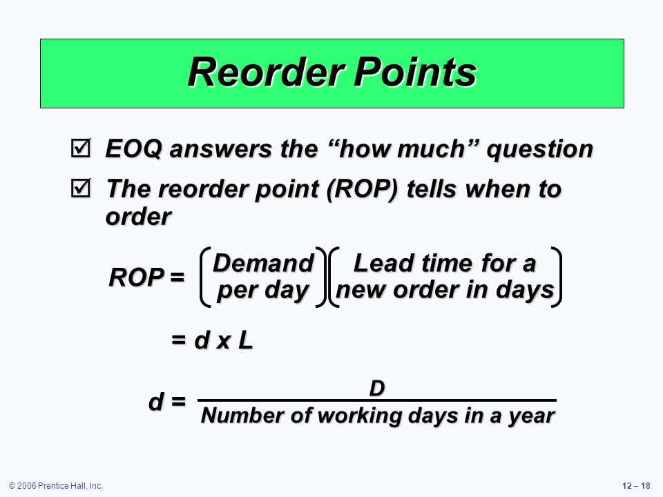 © 2006 Prentice Hall, Inc.12 – 18 Reorder Points EOQ answers the how much question EOQ answers the how much question The reorder point (ROP) tells whe