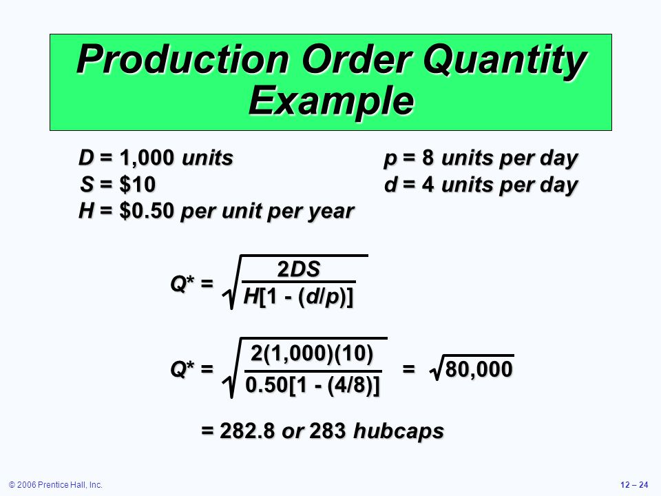 © 2006 Prentice Hall, Inc.12 – 24 Production Order Quantity Example D =1,000 units p =8 units per day S =$10 d =4 units per day H =$0.50 per unit per