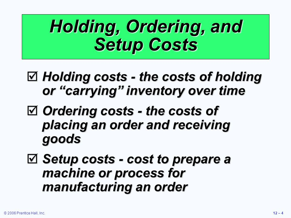 © 2006 Prentice Hall, Inc.12 – 4 Holding, Ordering, and Setup Costs Holding costs - the costs of holding or carrying inventory over time Holding costs