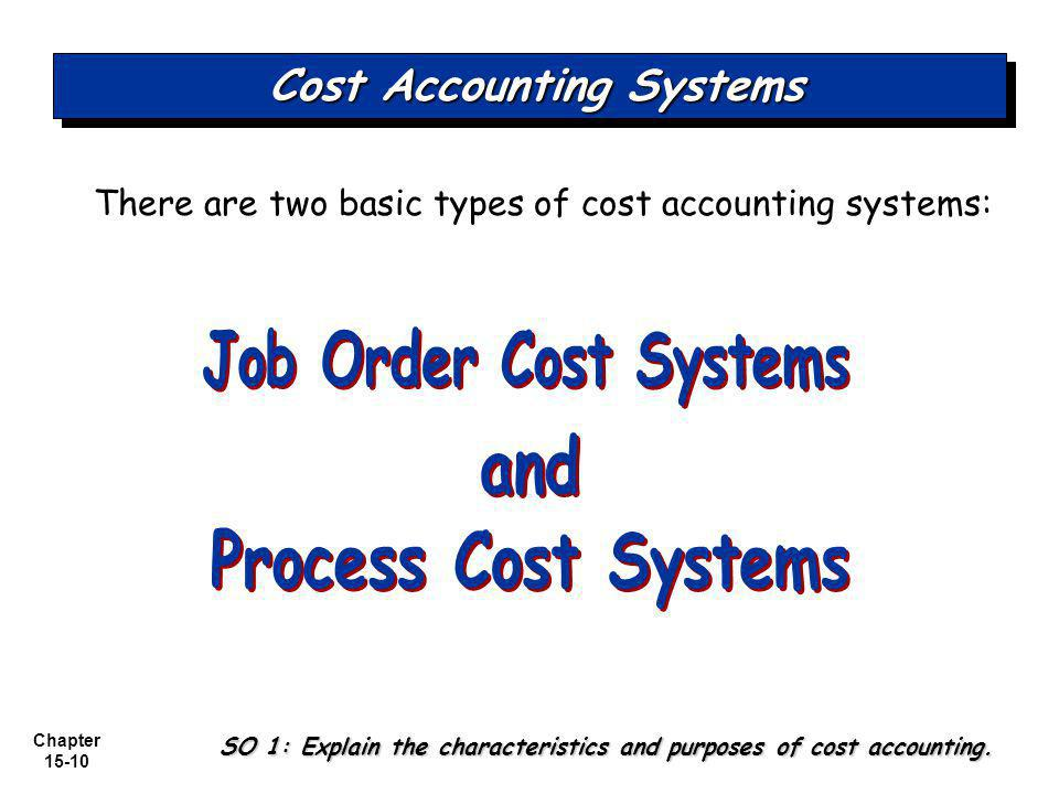 Chapter 15-10 Cost Accounting Systems There are two basic types of cost accounting systems: SO 1: Explain the characteristics and purposes of cost accounting.