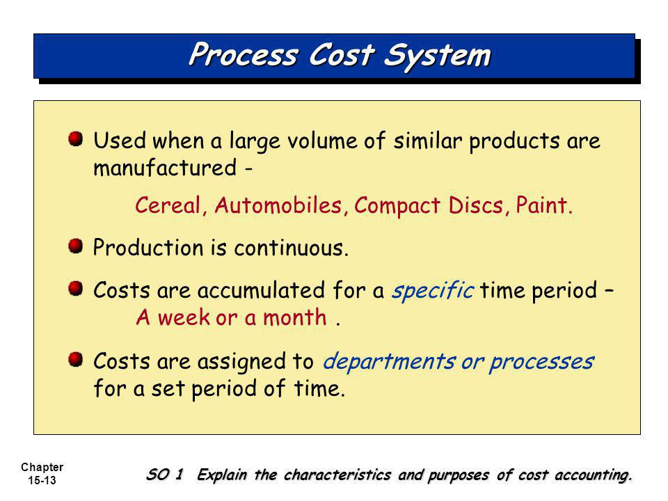 Chapter 15-13 Process Cost System Used when a large volume of similar products are manufactured - Cereal, Automobiles, Compact Discs, Paint.