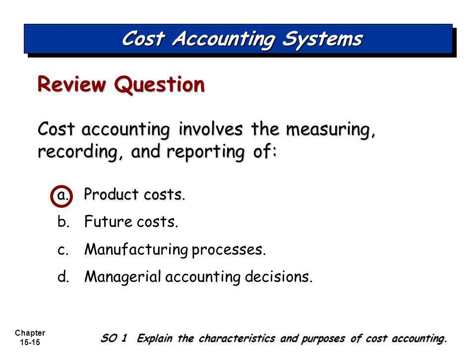 Chapter 15-15 Cost accounting involves the measuring, recording, and reporting of: a.Product costs a.Product costs.