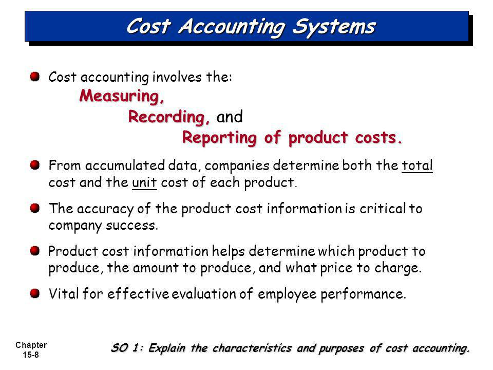 Chapter 15-8 Cost Accounting Systems Cost accounting involves the:Measuring, Recording, Recording, and Reporting of product costs.