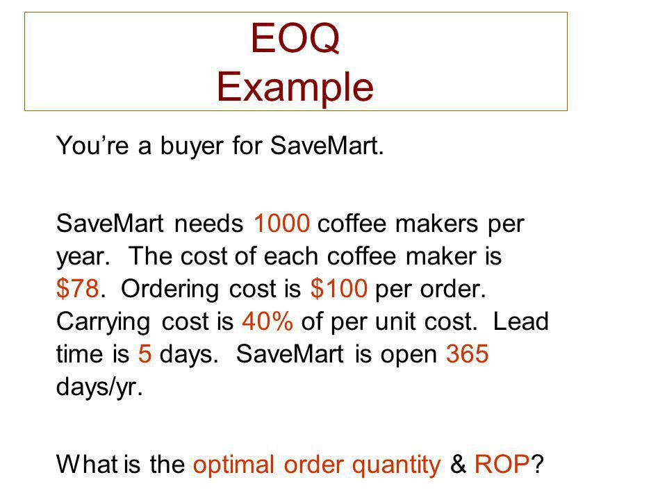 EOQ Example Youre a buyer for SaveMart. SaveMart needs 1000 coffee makers per year. The cost of each coffee maker is $78. Ordering cost is $100 per or