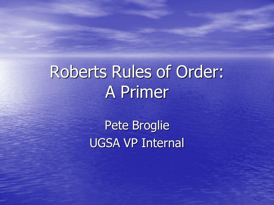 Roberts Rules of Order: A Primer Pete Broglie UGSA VP Internal