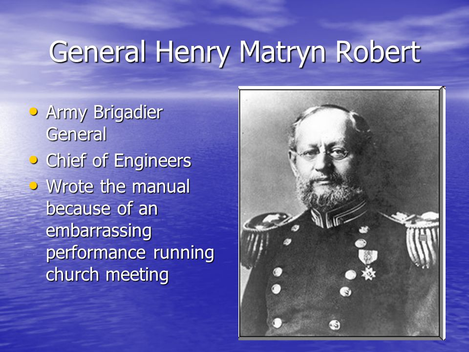 General Henry Matryn Robert Army Brigadier General Army Brigadier General Chief of Engineers Chief of Engineers Wrote the manual because of an embarrassing performance running church meeting Wrote the manual because of an embarrassing performance running church meeting