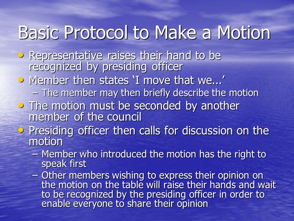 Basic Protocol to Make a Motion Representative raises their hand to be recognized by presiding officer Representative raises their hand to be recognized by presiding officer Member then states I move that we...