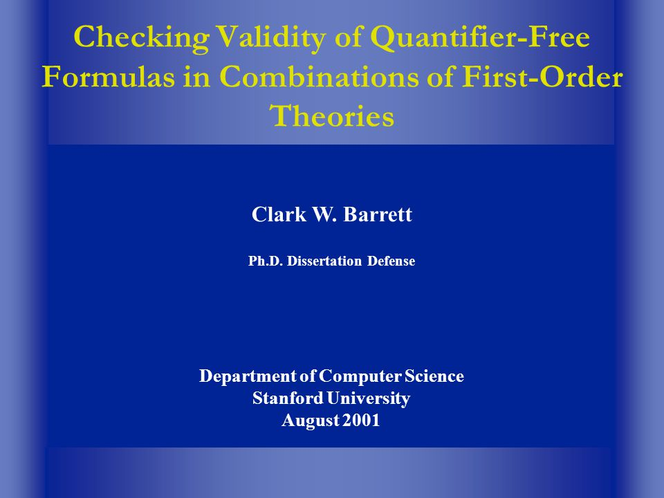 Checking Validity of Quantifier-Free Formulas in Combinations of First-Order Theories Clark W. Barrett Ph.D. Dissertation Defense Department of Comput