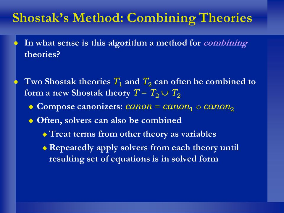 Shostaks Method: Combining Theories l In what sense is this algorithm a method for combining theories? Two Shostak theories T 1 and T 2 can often be c