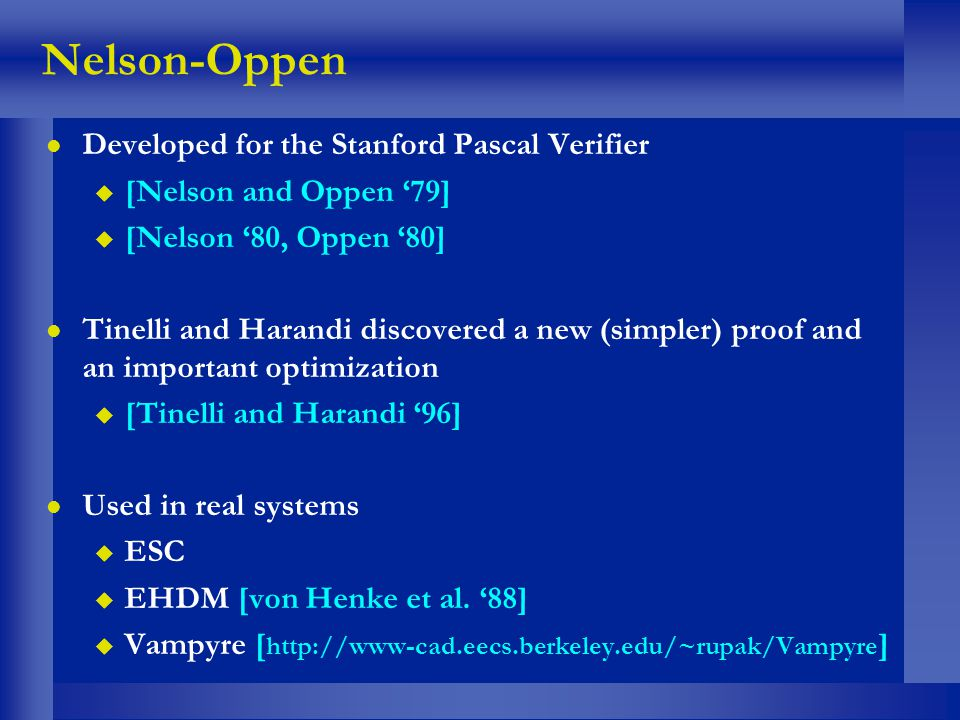 Nelson-Oppen l Developed for the Stanford Pascal Verifier u [Nelson and Oppen 79] u [Nelson 80, Oppen 80] l Tinelli and Harandi discovered a new (simp