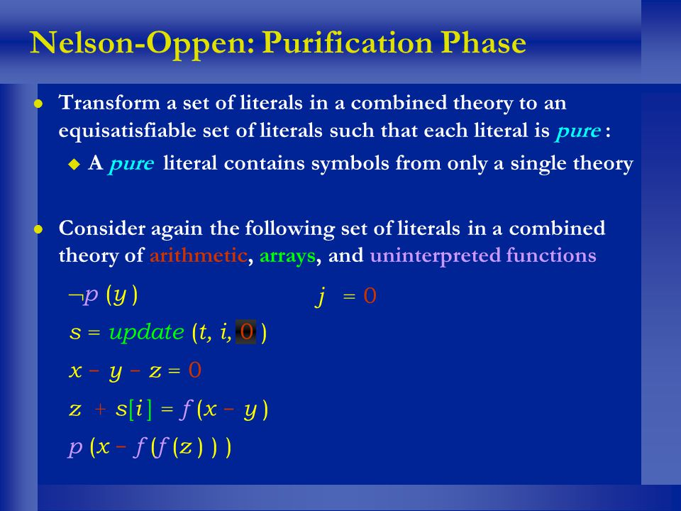 Nelson-Oppen: Purification Phase l Transform a set of literals in a combined theory to an equisatisfiable set of literals such that each literal is pu