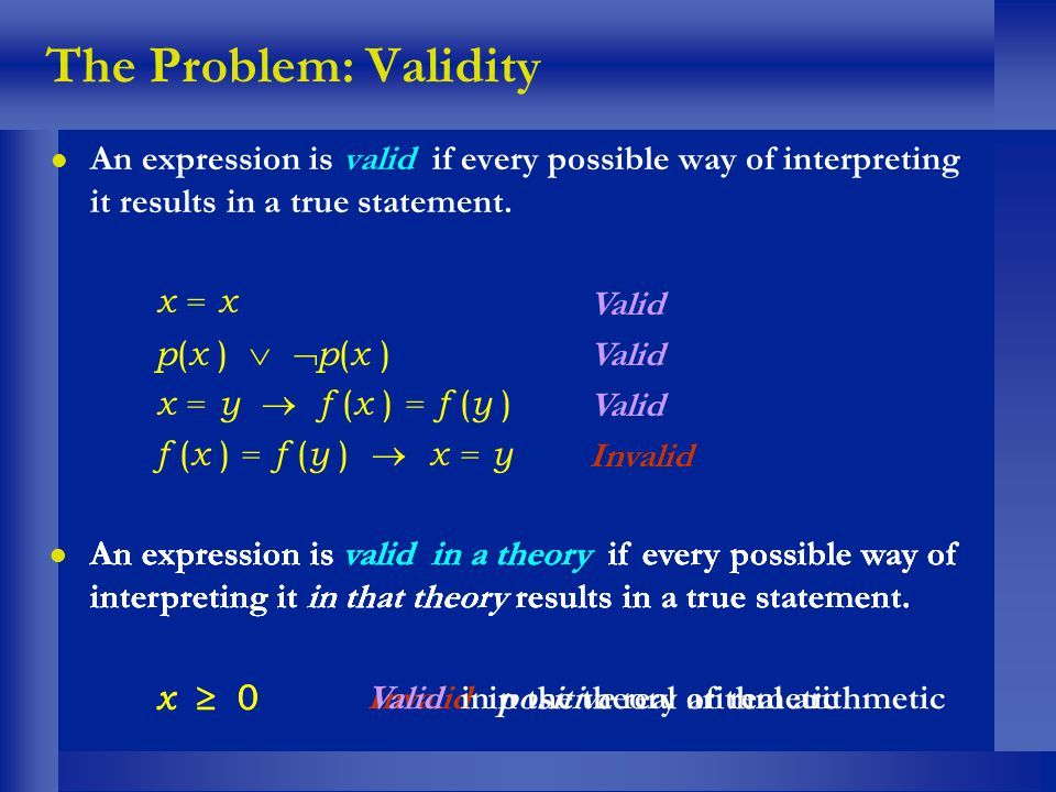 The Problem: Validity l An expression is valid if every possible way of interpreting it results in a true statement. x = x p ( x ) x = y f ( x ) = f (