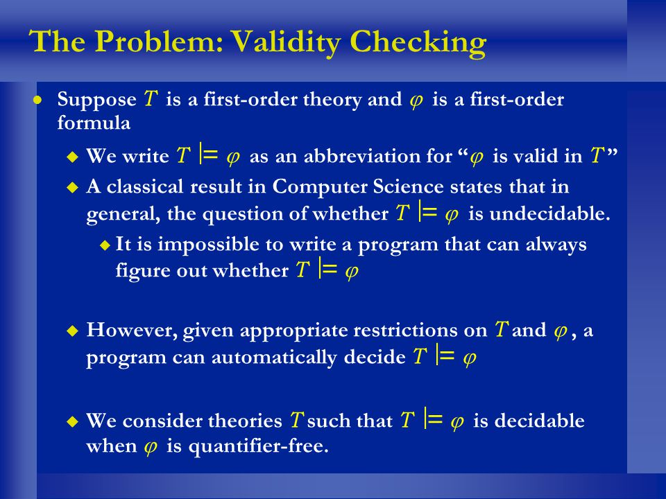 The Problem: Validity Checking Suppose T is a first-order theory and is a first-order formula We write T = as an abbreviation for is valid in T A clas