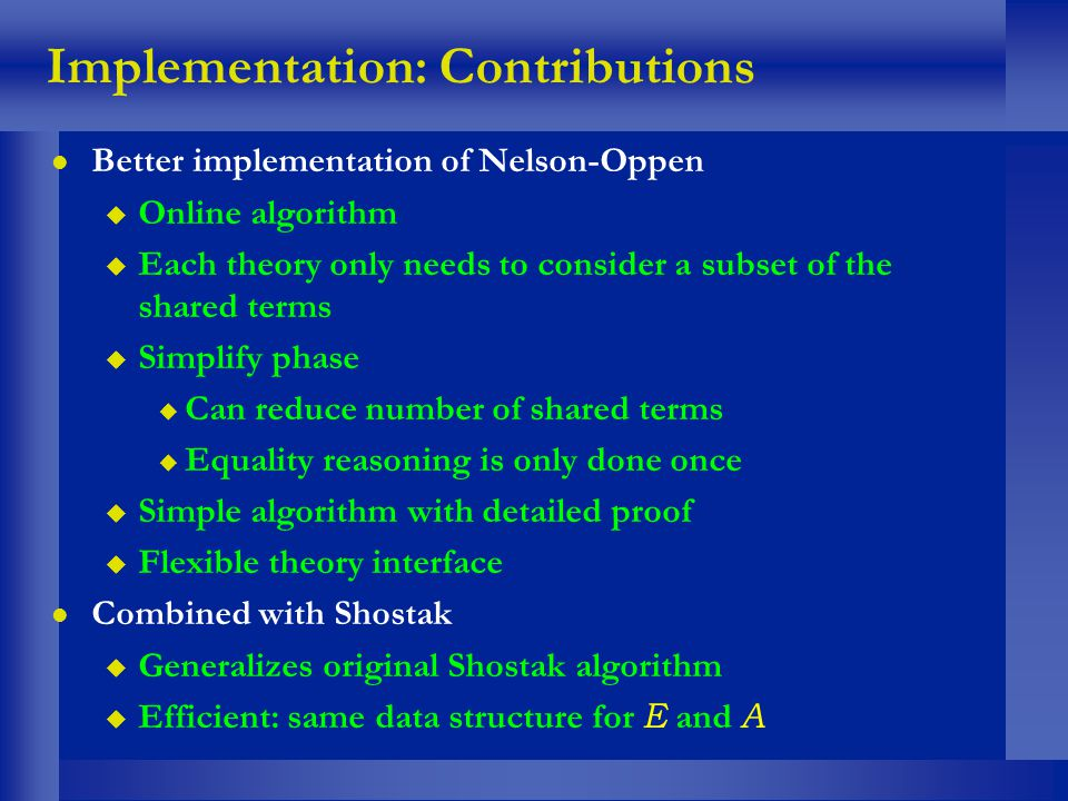 Implementation: Contributions l Better implementation of Nelson-Oppen u Online algorithm u Each theory only needs to consider a subset of the shared t