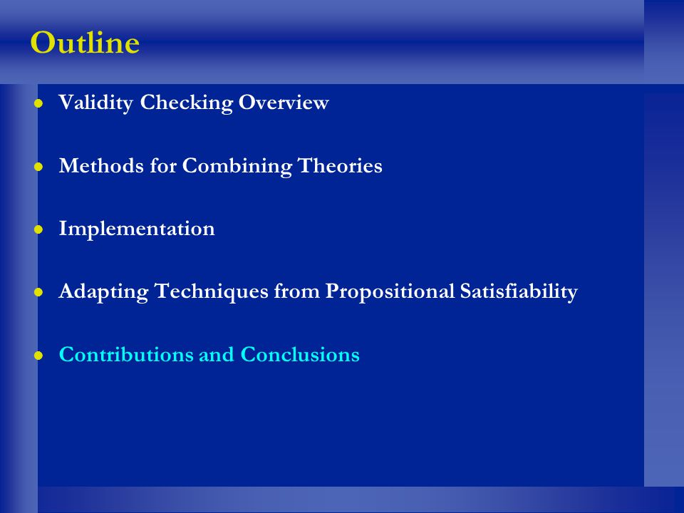 Outline l Validity Checking Overview l Methods for Combining Theories l Implementation l Adapting Techniques from Propositional Satisfiability l Contr
