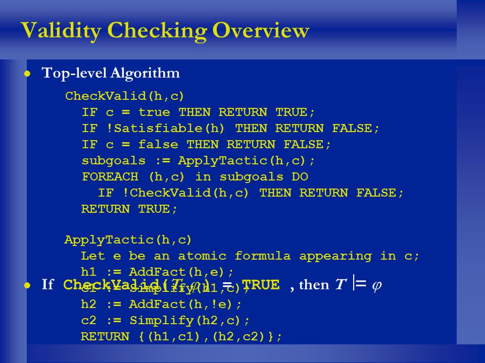 Validity Checking Overview l Top-level Algorithm CheckValid(h,c) IF c = true THEN RETURN TRUE; IF !Satisfiable(h) THEN RETURN FALSE; IF c = false THEN