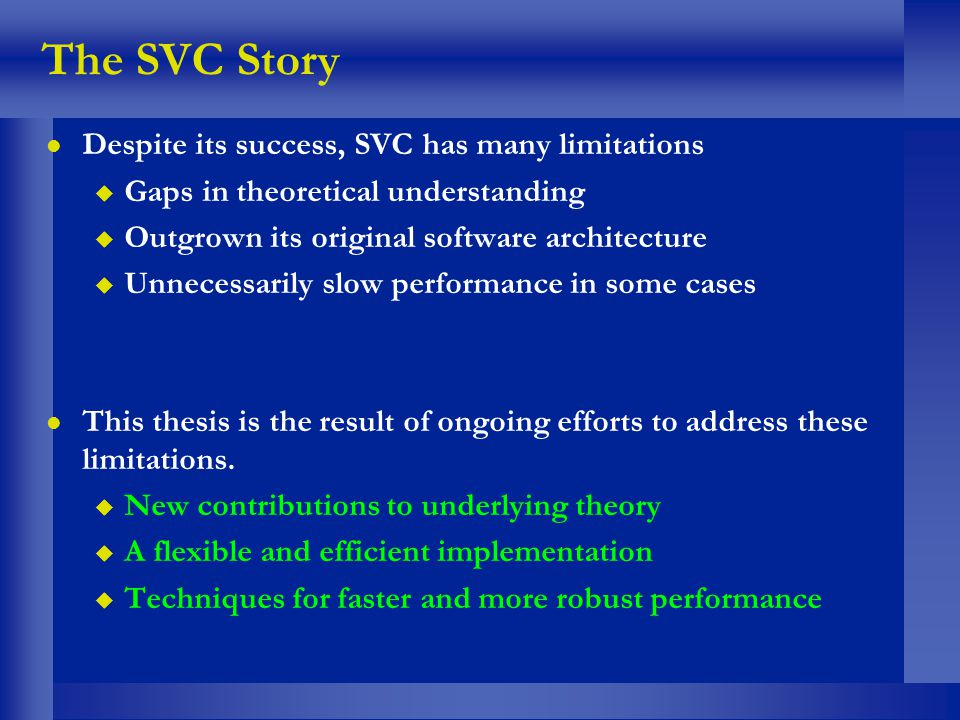 The SVC Story l Despite its success, SVC has many limitations u Gaps in theoretical understanding u Outgrown its original software architecture u Unne