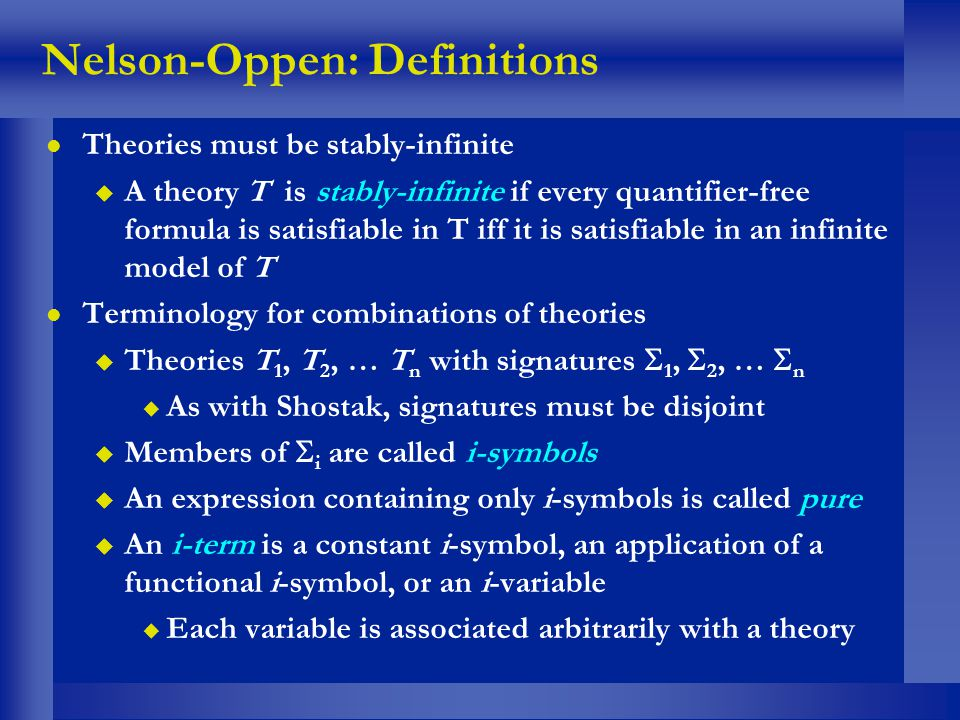 Nelson-Oppen: Definitions l Theories must be stably-infinite u A theory T is stably-infinite if every quantifier-free formula is satisfiable in T iff